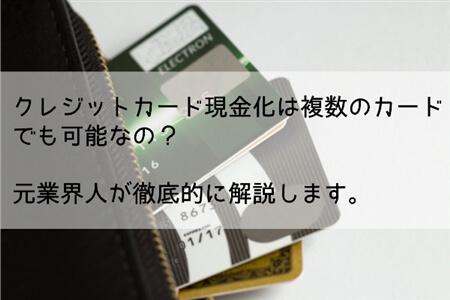 クレジットカード現金化は複数のカードでもできる?元業界人が徹底解説!