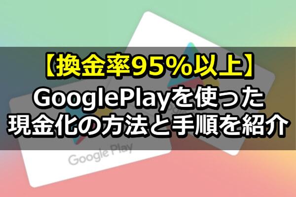 【換金率95%以上】GooglePlayを使った現金化の方法と手順を紹介