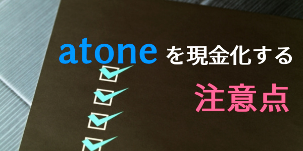 atone(アトネ)を現金化する注意点