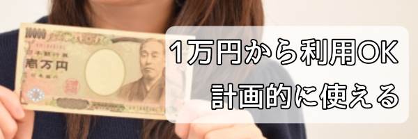 3.少額1万円から現金化OKで計画的な利用ができる