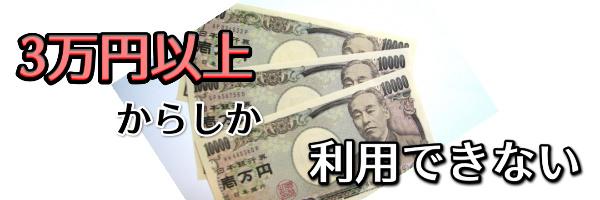 3万円以上からしか利用できない