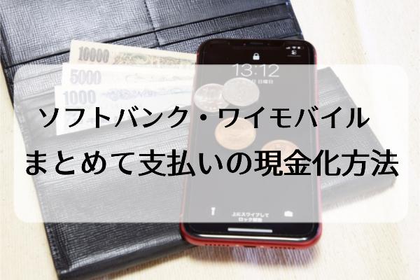 ソフトバンク・ワイモバイルまとめて支払いの現金化手順/換金方法