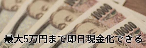 最大5万円まで即日現金化できる